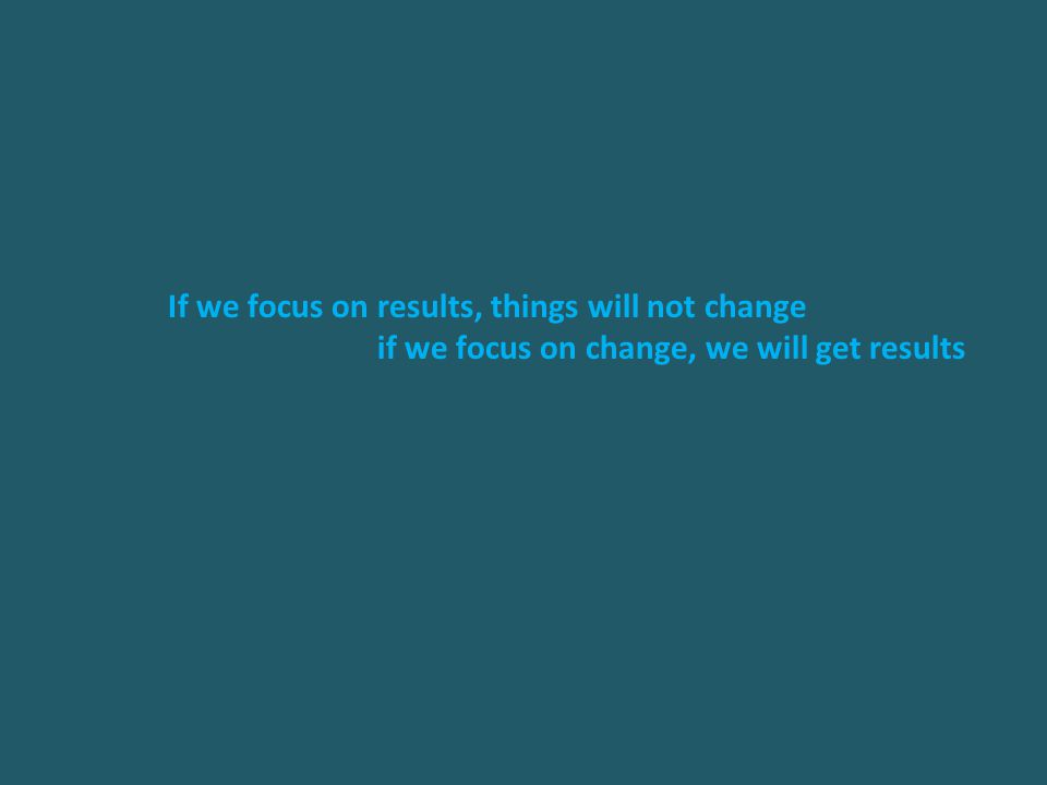 If we focus on results, things will not change if we focus on change, we will get results