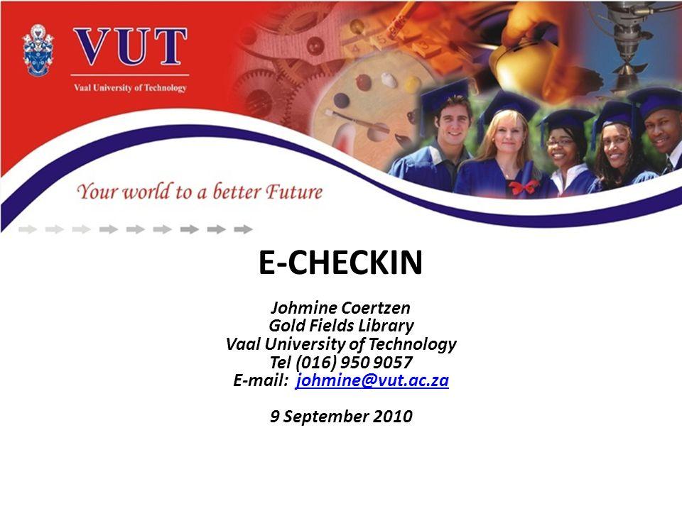 E-CHECKIN Johmine Coertzen Gold Fields Library Vaal University of Technology Tel (016) 950 9057 E-mail: johmine@vut.ac.zajohmine@vut.ac.za 9 September 2010