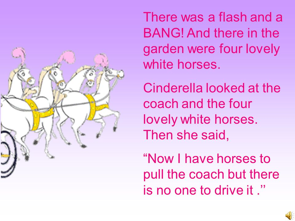 Cinderella looked at the coach and said ''What a beautiful coach! But there are no horses to pull it.'' So the fairy Godmother said ''Bring me a mouse