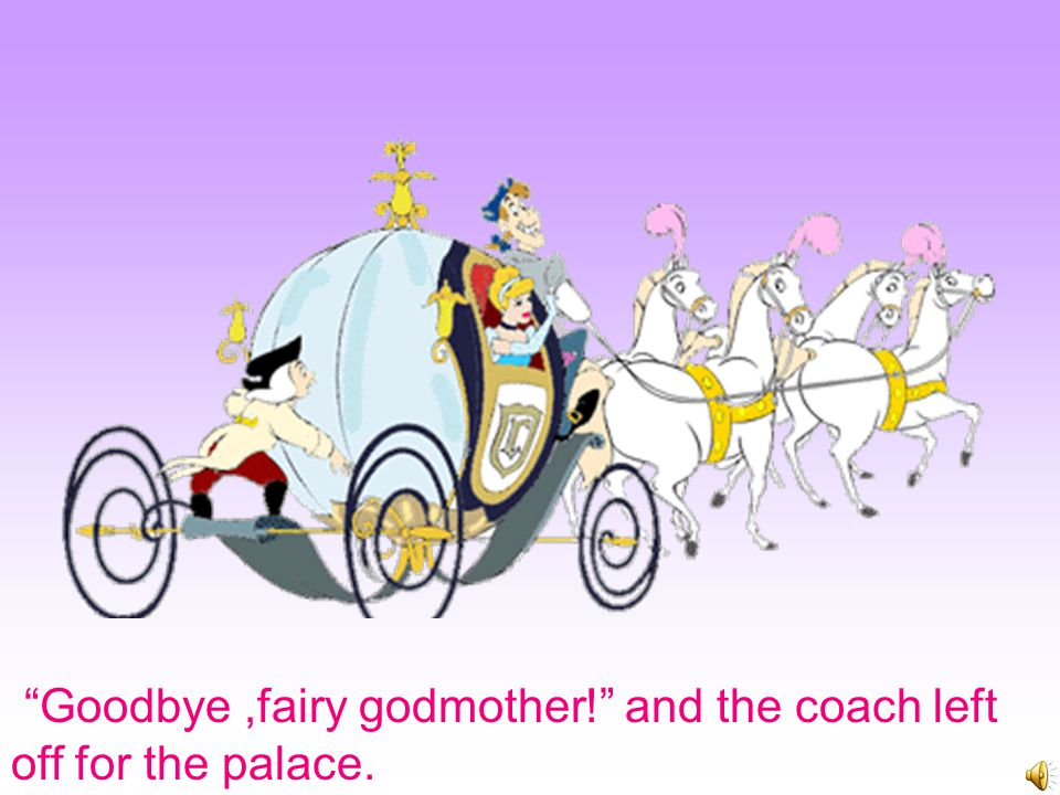"Fairy Godmother said, ""Be sure to get home before 12 o'clock."" Cinderella said ""I will, I will."""