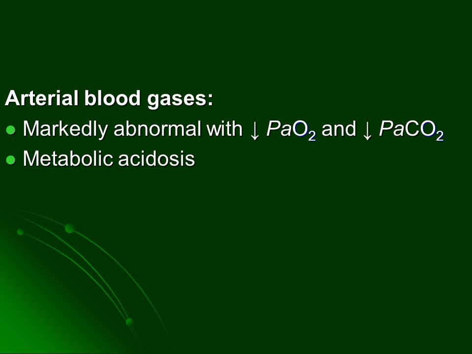 Arterial blood gases: Markedly abnormal with ↓ PaO 2 and ↓ PaCO 2 Markedly abnormal with ↓ PaO 2 and ↓ PaCO 2 Metabolic acidosis Metabolic acidosis