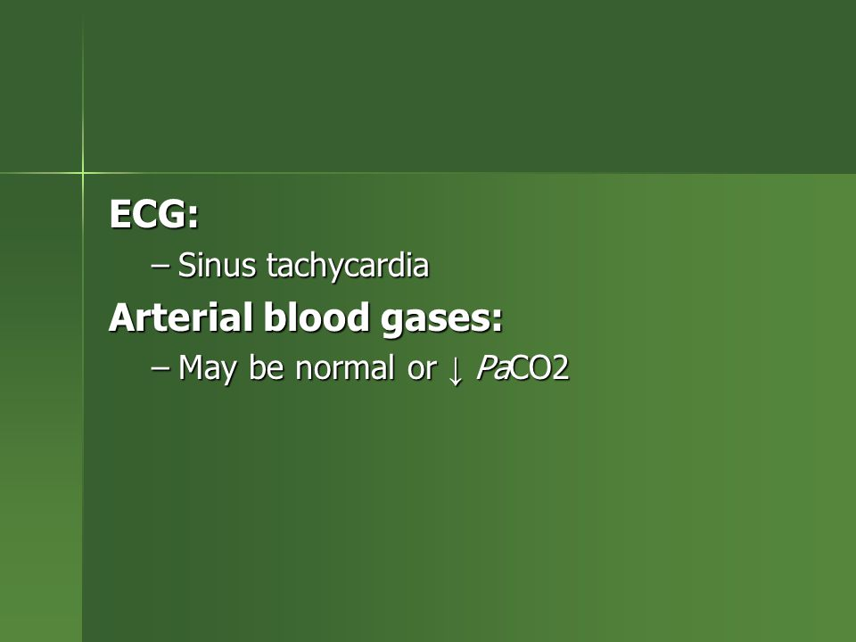 ECG: –Sinus tachycardia Arterial blood gases: –May be normal or ↓ PaCO2