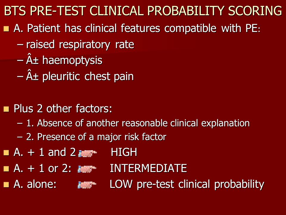 BTS PRE-TEST CLINICAL PROBABILITY SCORING A. Patient has clinical features compatible with PE : A. Patient has clinical features compatible with PE :