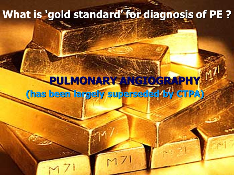 'gold standard' for diagnosis of PE ? What is 'gold standard' for diagnosis of PE ? PULMONARY ANGIOGRAPHY (has been largely superseded by CTPA)