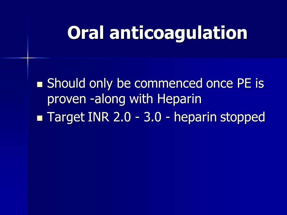 Oral anticoagulation Should only be commenced once PE is proven -along with Heparin Should only be commenced once PE is proven -along with Heparin Tar