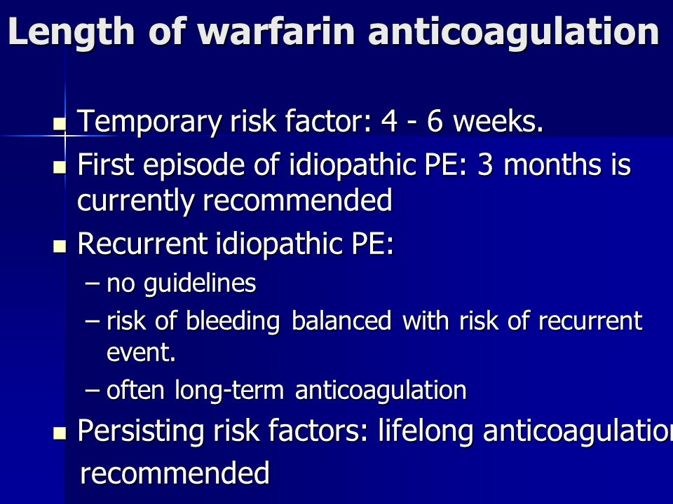 Length of warfarin anticoagulation Temporary risk factor: 4 - 6 weeks. Temporary risk factor: 4 - 6 weeks. First episode of idiopathic PE: 3 months is