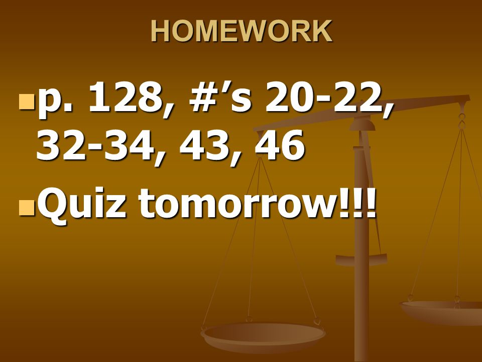 HOMEWORK p. 128, #'s 20-22, 32-34, 43, 46 p. 128, #'s 20-22, 32-34, 43, 46 Quiz tomorrow!!.