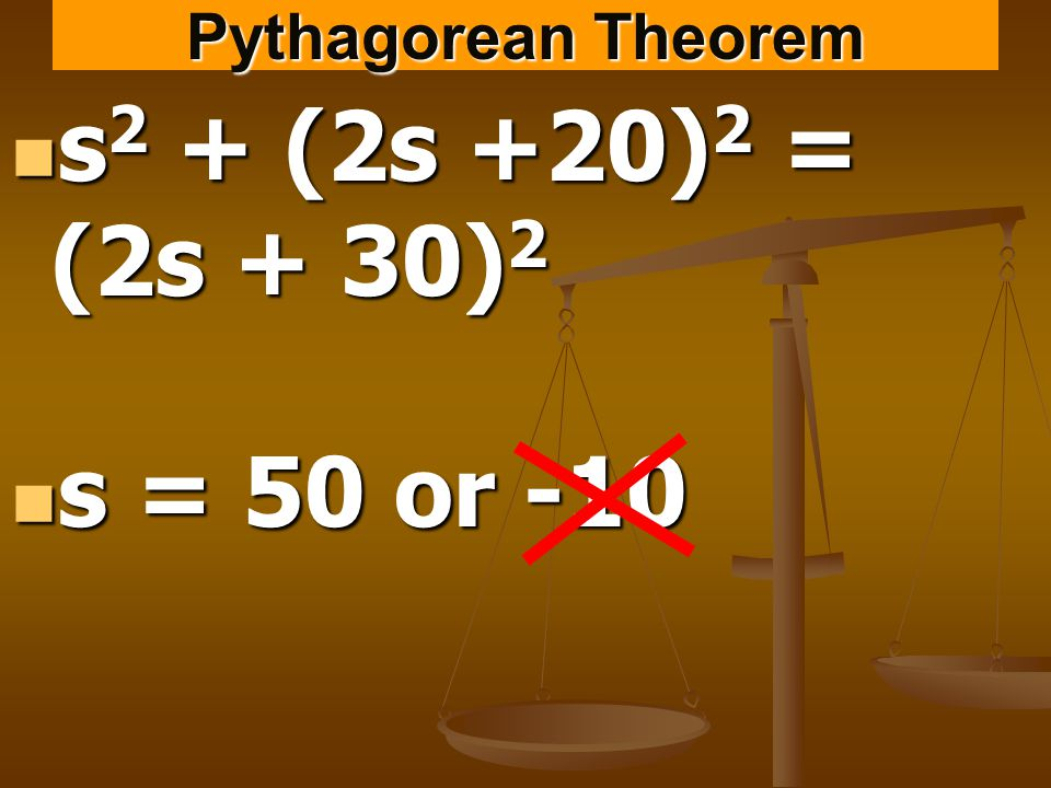 Pythagorean Theorem s 2 + (2s +20) 2 = (2s + 30) 2 s 2 + (2s +20) 2 = (2s + 30) 2 s = 50 or -10 s = 50 or -10