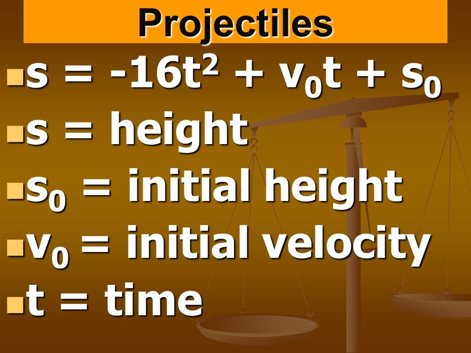 Projectiles s = -16t 2 + v 0 t + s 0 s = -16t 2 + v 0 t + s 0 s = height s = height s 0 = initial height s 0 = initial height v 0 = initial velocity v 0 = initial velocity t = time t = time
