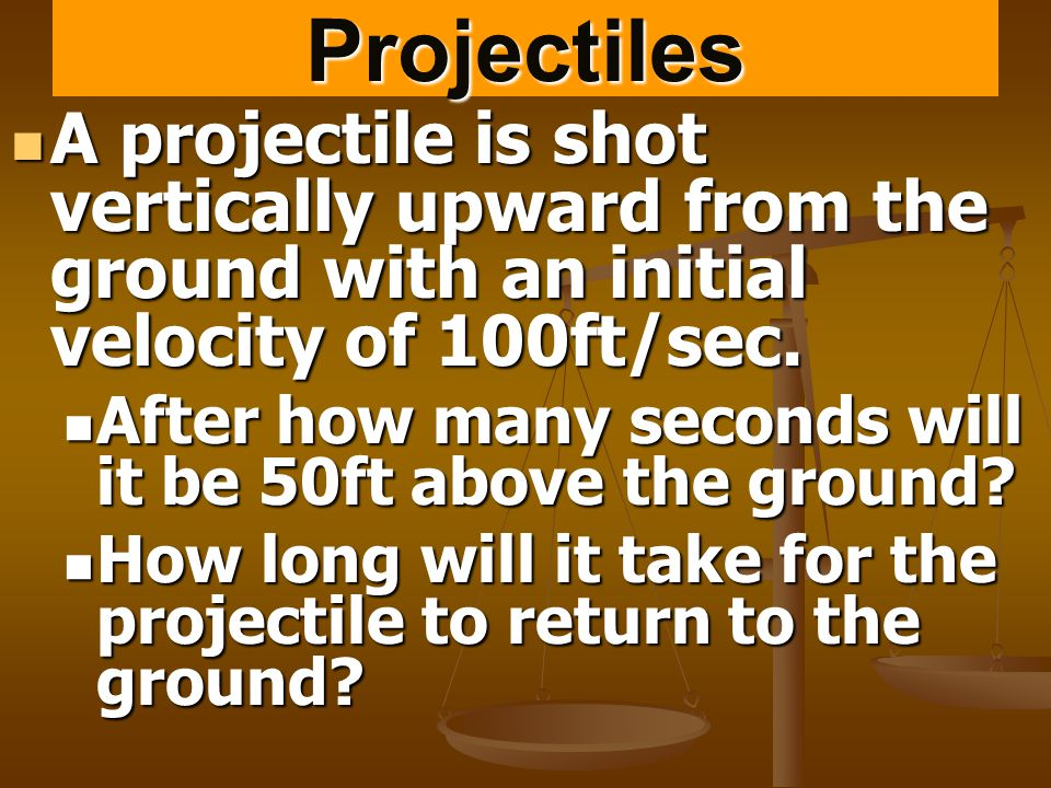 Projectiles A projectile is shot vertically upward from the ground with an initial velocity of 100ft/sec.
