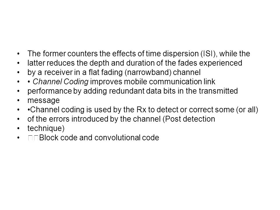 The former counters the effects of time dispersion (ISI), while the latter reduces the depth and duration of the fades experienced by a receiver in a flat fading (narrowband) channel Channel Coding improves mobile communication link performance by adding redundant data bits in the transmitted message Channel coding is used by the Rx to detect or correct some (or all) of the errors introduced by the channel (Post detection technique) Block code and convolutional code