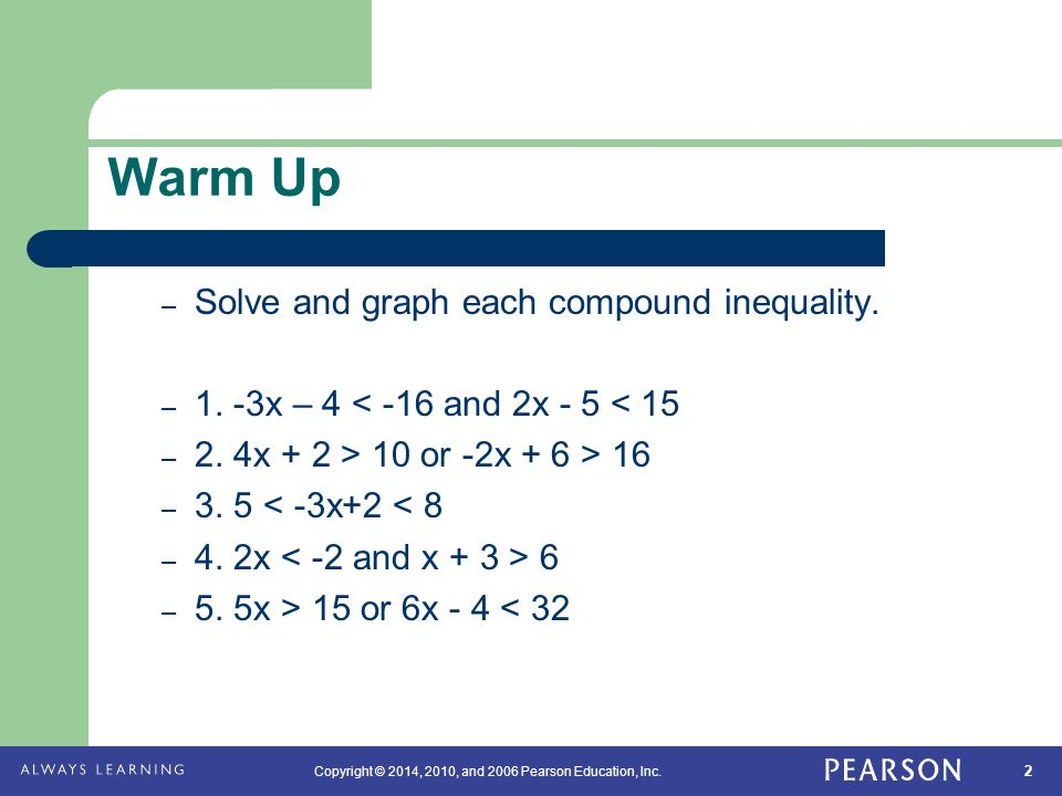 2 Copyright © 2014, 2010, and 2006 Pearson Education, Inc. Warm Up – Solve and graph each compound inequality. – 1. -3x – 4 < -16 and 2x - 5 < 15 – 2.