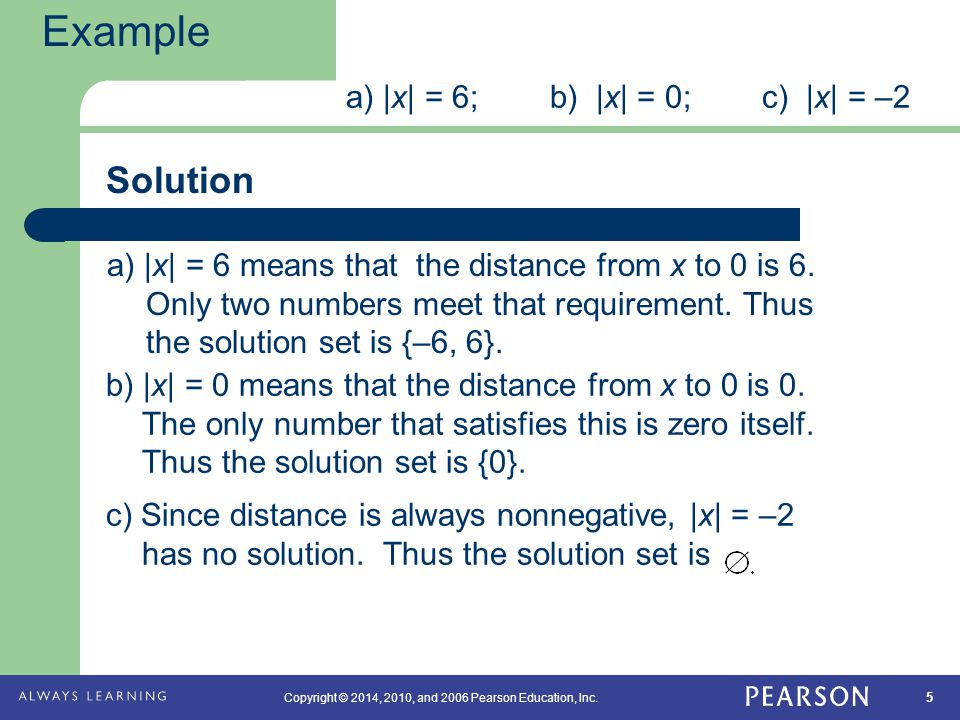 5 Copyright © 2014, 2010, and 2006 Pearson Education, Inc. Solution Example a) |x| = 6; b) |x| = 0; c) |x| = –2 a) |x| = 6 means that the distance fro
