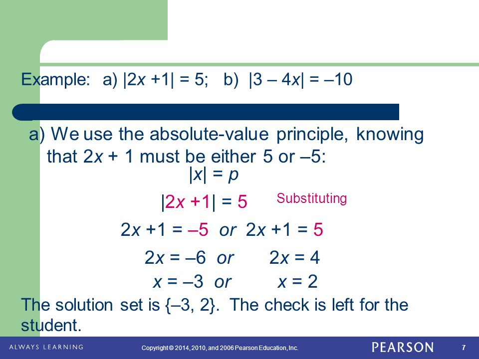 7 Copyright © 2014, 2010, and 2006 Pearson Education, Inc. Example: a) |2x +1| = 5; b) |3 – 4x| = –10 The solution set is {–3, 2}. The check is left f