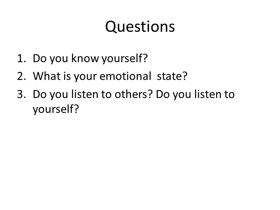 1.Do you know yourself? 2.What is your emotional state? 3.Do you listen to others? Do you listen to yourself?