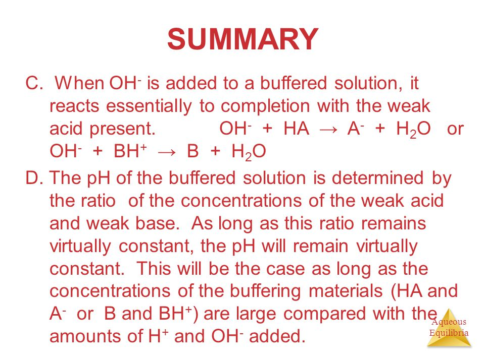 Aqueous Equilibria SUMMARY C. When OH - is added to a buffered solution, it reacts essentially to completion with the weak acid present. OH - + HA → A