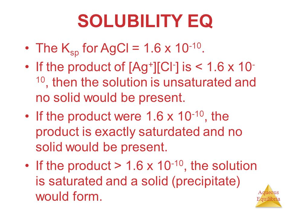 Aqueous Equilibria SOLUBILITY EQ The K sp for AgCl = 1.6 x 10 -10. If the product of [Ag + ][Cl - ] is < 1.6 x 10 - 10, then the solution is unsaturat