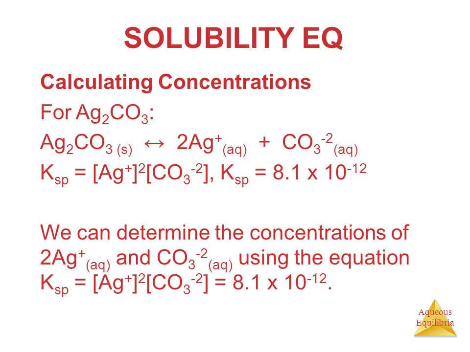 Aqueous Equilibria SOLUBILITY EQ Calculating Concentrations For Ag 2 CO 3 : Ag 2 CO 3 (s) ↔ 2Ag + (aq) + CO 3 -2 (aq) K sp = [Ag + ] 2 [CO 3 -2 ], K s