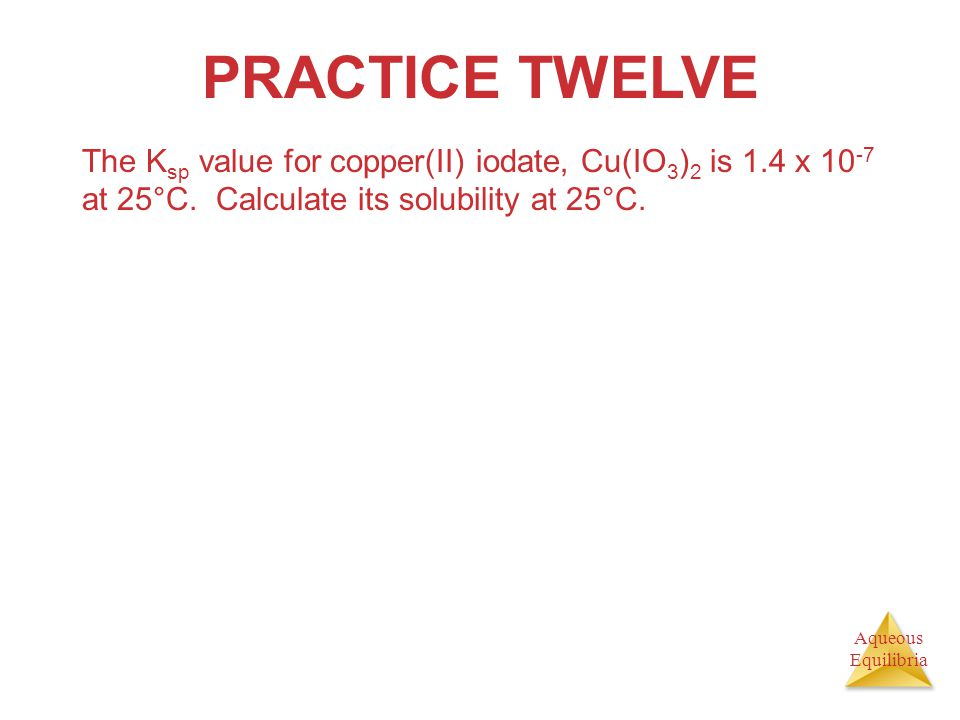Aqueous Equilibria PRACTICE TWELVE The K sp value for copper(II) iodate, Cu(IO 3 ) 2 is 1.4 x 10 -7 at 25°C. Calculate its solubility at 25°C.