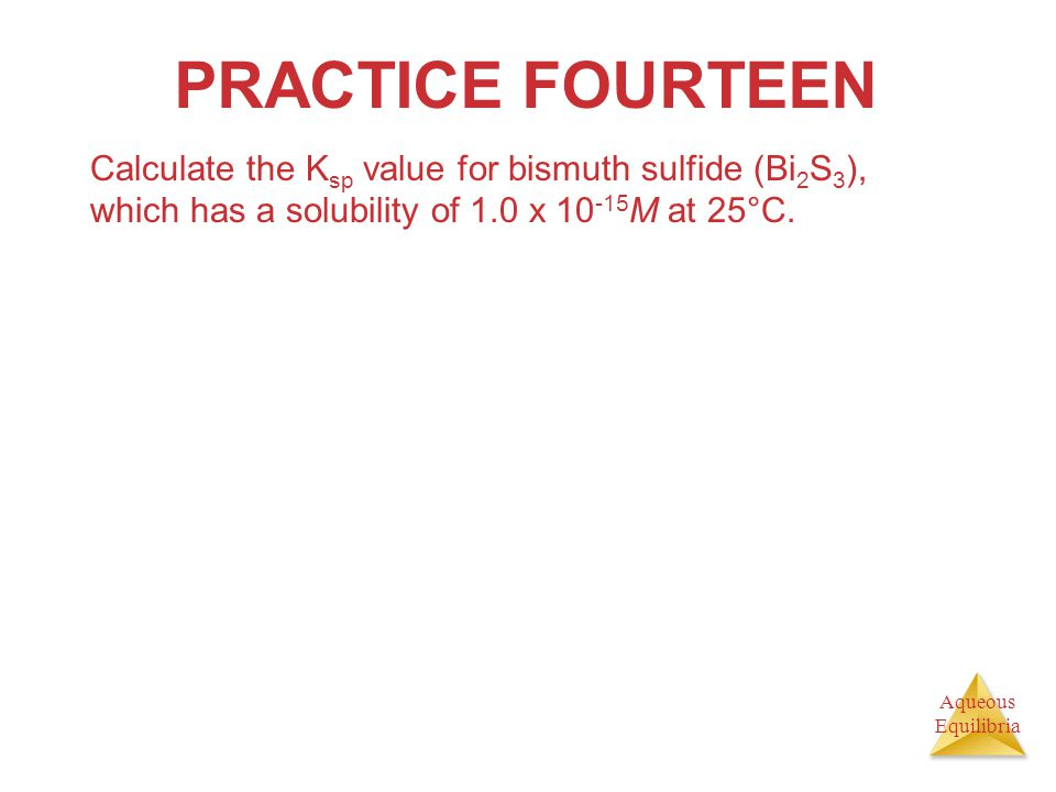 Aqueous Equilibria PRACTICE FOURTEEN Calculate the K sp value for bismuth sulfide (Bi 2 S 3 ), which has a solubility of 1.0 x 10 -15 M at 25°C.