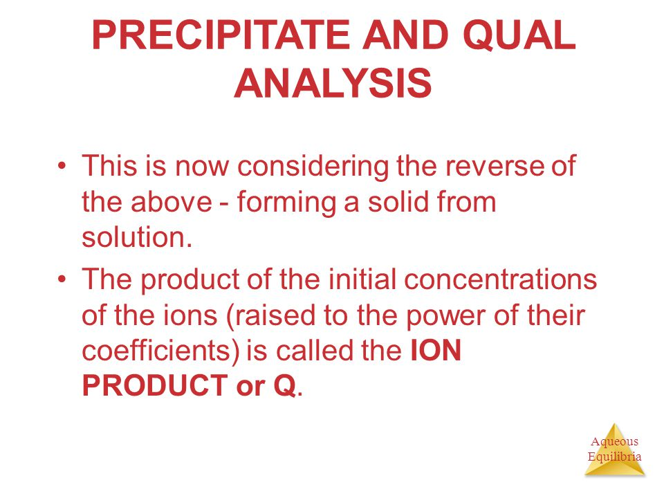 Aqueous Equilibria PRECIPITATE AND QUAL ANALYSIS This is now considering the reverse of the above - forming a solid from solution. The product of the