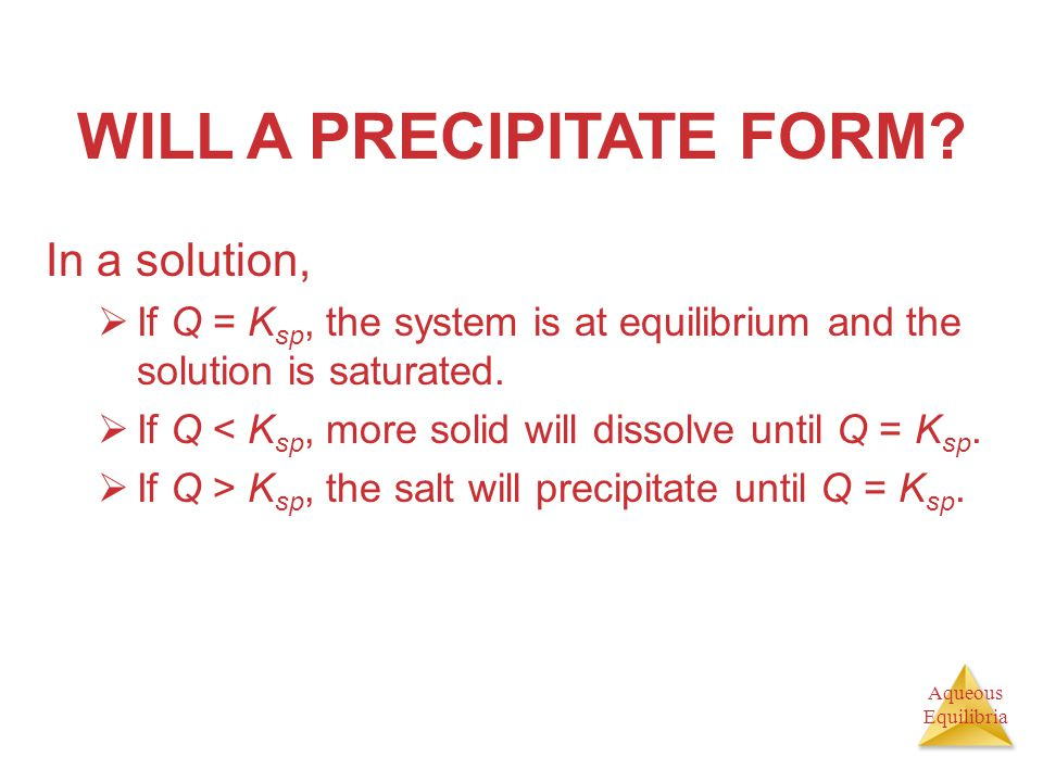 Aqueous Equilibria WILL A PRECIPITATE FORM? In a solution,  If Q = K sp, the system is at equilibrium and the solution is saturated.  If Q < K sp, m