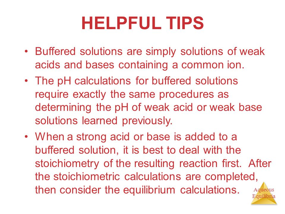 Aqueous Equilibria HELPFUL TIPS Buffered solutions are simply solutions of weak acids and bases containing a common ion. The pH calculations for buffe