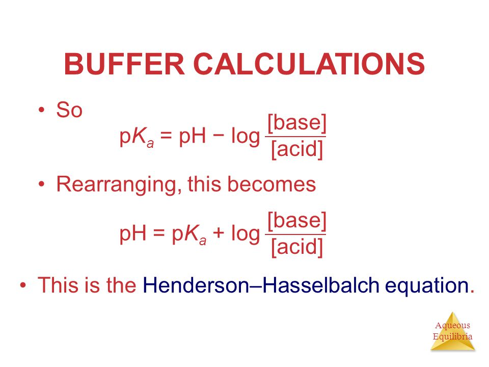 Aqueous Equilibria BUFFER CALCULATIONS So pK a = pH − log [base] [acid] Rearranging, this becomes pH = pK a + log [base] [acid] This is the Henderson–