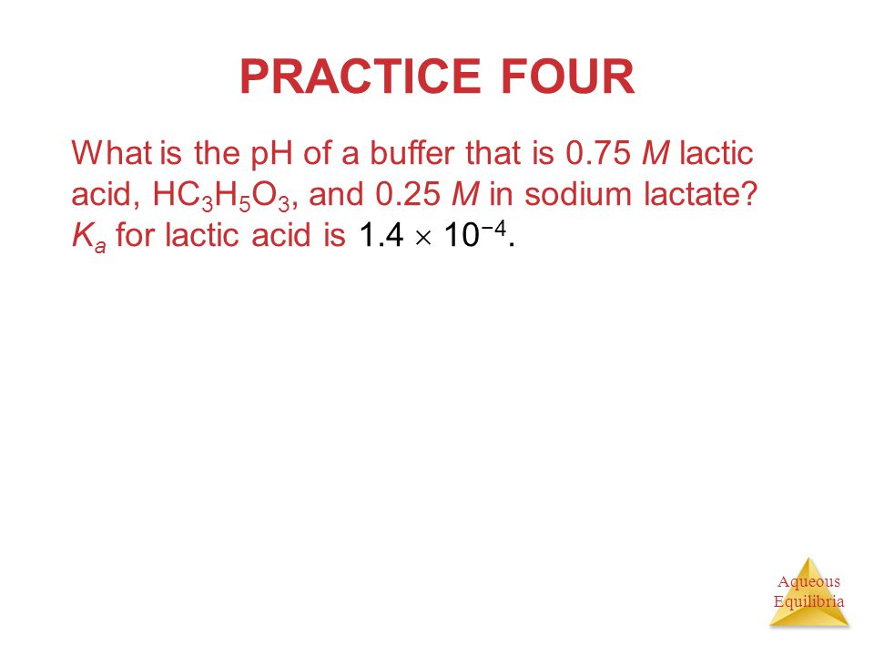 Aqueous Equilibria PRACTICE FOUR What is the pH of a buffer that is 0.75 M lactic acid, HC 3 H 5 O 3, and 0.25 M in sodium lactate? K a for lactic aci