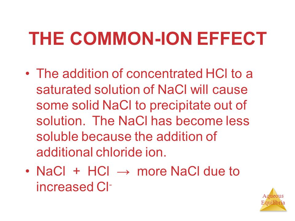 Aqueous Equilibria THE COMMON-ION EFFECT The addition of concentrated HCl to a saturated solution of NaCl will cause some solid NaCl to precipitate ou