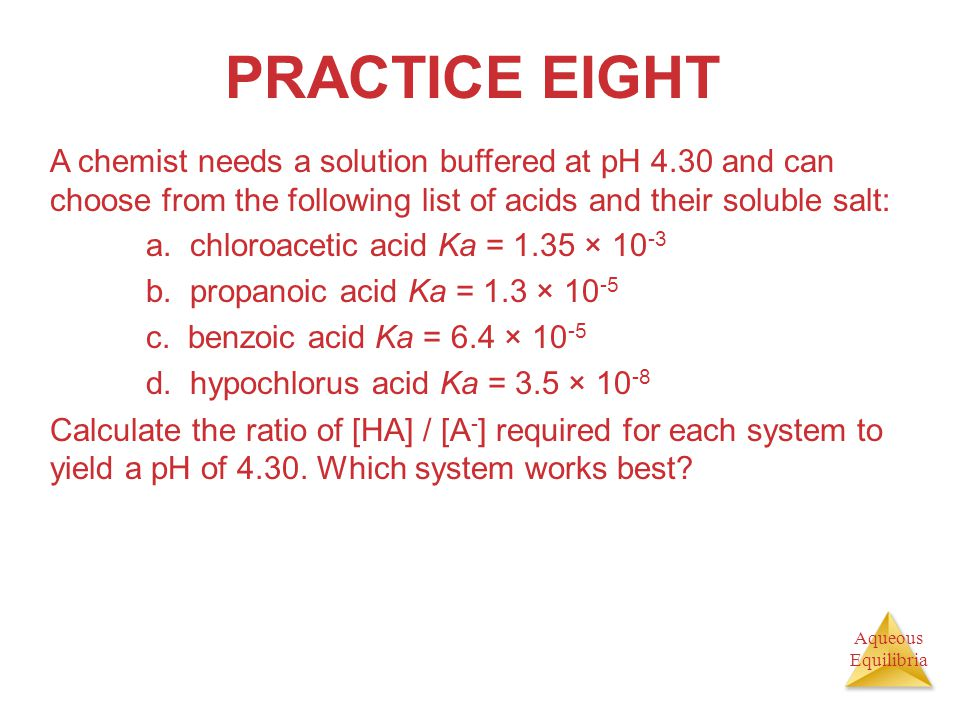 Aqueous Equilibria PRACTICE EIGHT A chemist needs a solution buffered at pH 4.30 and can choose from the following list of acids and their soluble sal