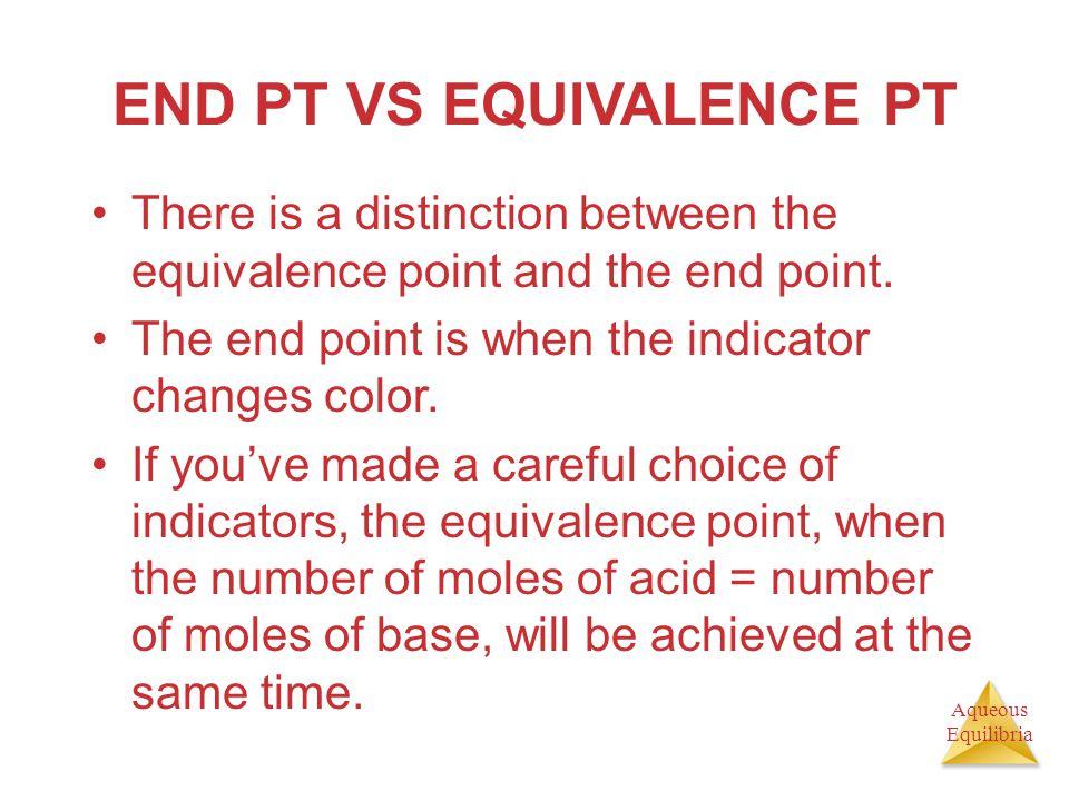 Aqueous Equilibria END PT VS EQUIVALENCE PT There is a distinction between the equivalence point and the end point. The end point is when the indicato