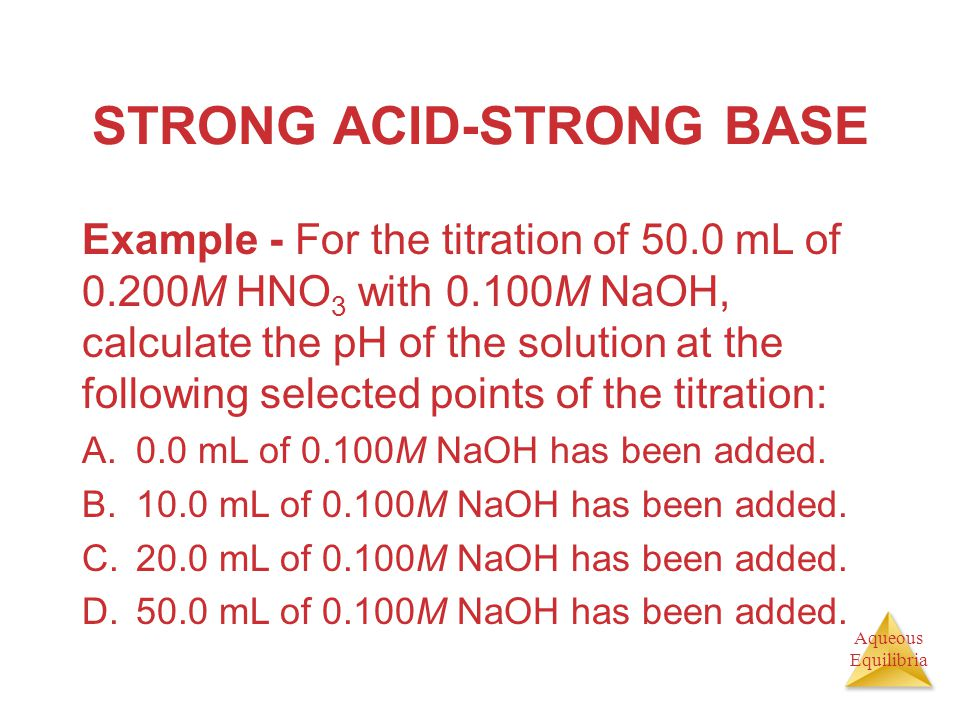 Aqueous Equilibria STRONG ACID-STRONG BASE Example - For the titration of 50.0 mL of 0.200M HNO 3 with 0.100M NaOH, calculate the pH of the solution a