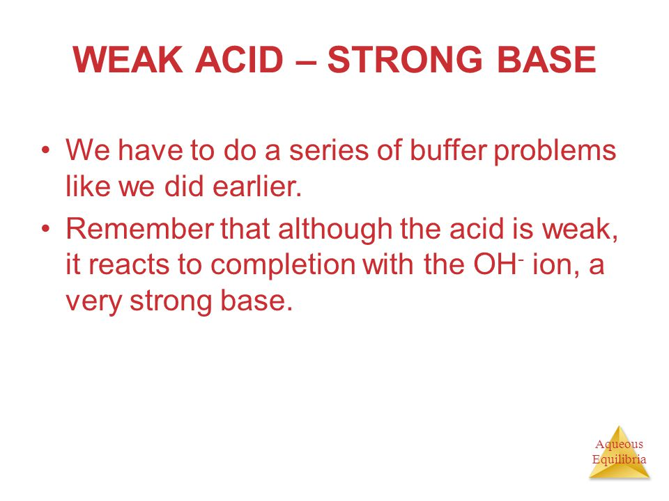 Aqueous Equilibria WEAK ACID – STRONG BASE We have to do a series of buffer problems like we did earlier. Remember that although the acid is weak, it