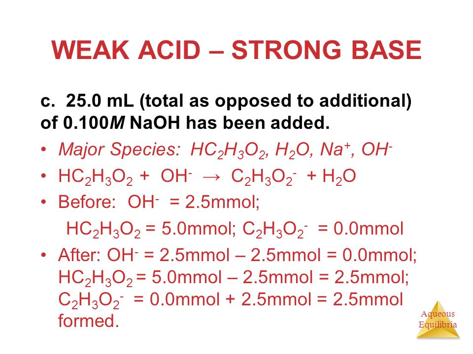 Aqueous Equilibria WEAK ACID – STRONG BASE c. 25.0 mL (total as opposed to additional) of 0.100M NaOH has been added. Major Species: HC 2 H 3 O 2, H 2