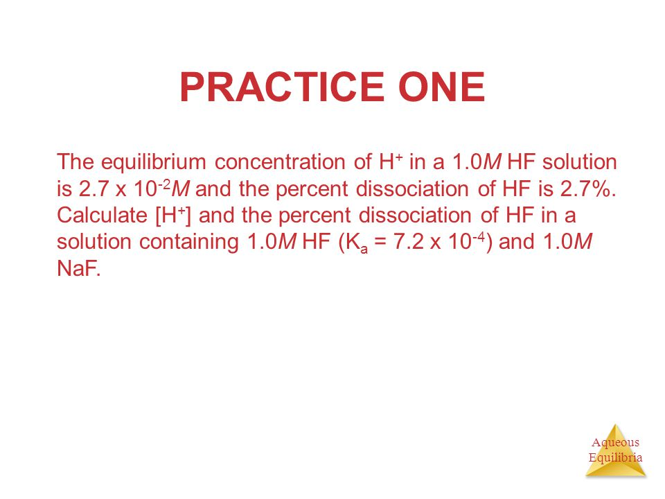 Aqueous Equilibria PRACTICE ONE The equilibrium concentration of H + in a 1.0M HF solution is 2.7 x 10 -2 M and the percent dissociation of HF is 2.7%