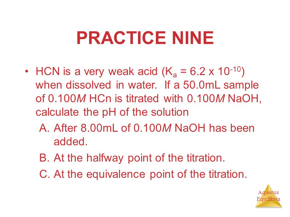 Aqueous Equilibria PRACTICE NINE HCN is a very weak acid (K a = 6.2 x 10 -10 ) when dissolved in water. If a 50.0mL sample of 0.100M HCn is titrated w