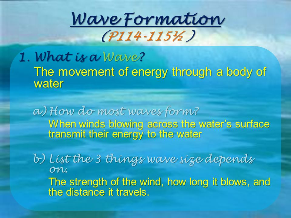 Wave Formation (P114-115½ ) 1.What is a Wave? The movement of energy through a body of water a)How do most waves form? When winds blowing across the w