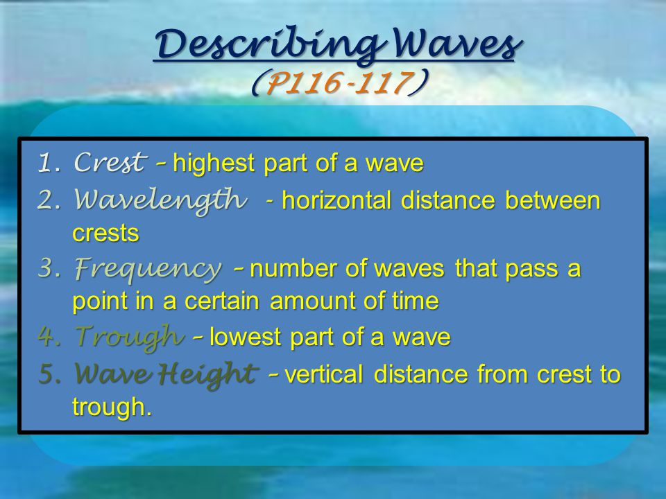 Describing Waves (P116-117) 1.Crest – highest part of a wave 2.Wavelength - horizontal distance between crests 3.Frequency – number of waves that pass