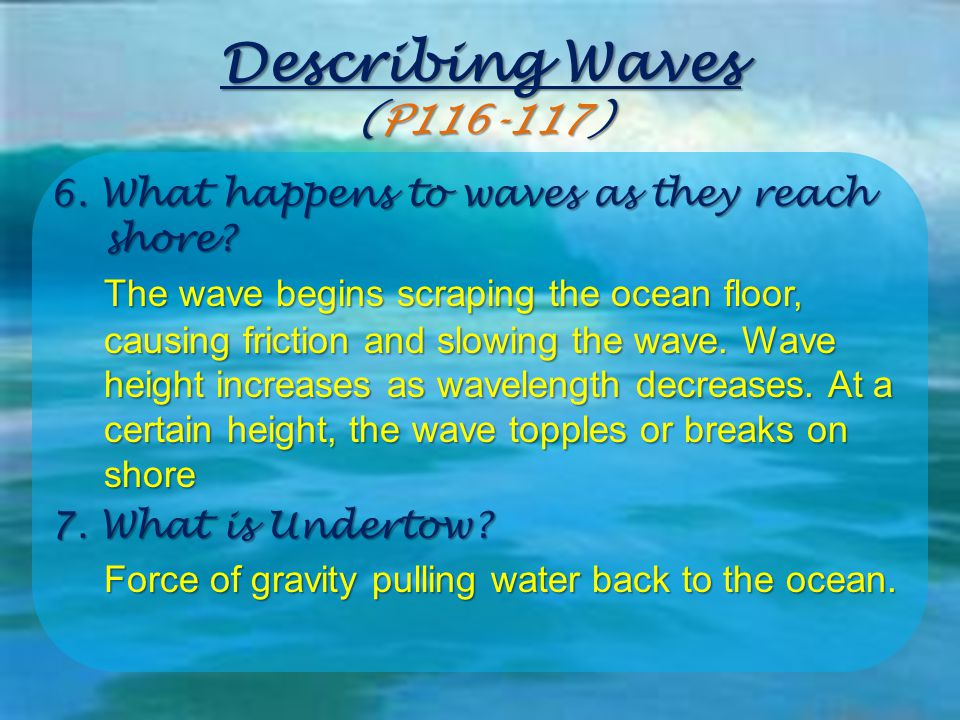 Describing Waves (P116-117) 6. What happens to waves as they reach shore? The wave begins scraping the ocean floor, causing friction and slowing the w