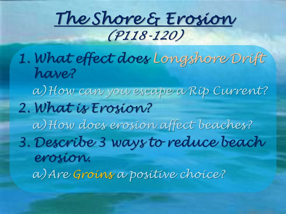 The Shore & Erosion (P118-120) 1.What effect does Longshore Drift have? a)How can you escape a Rip Current? 2.What is Erosion? a)How does erosion affe