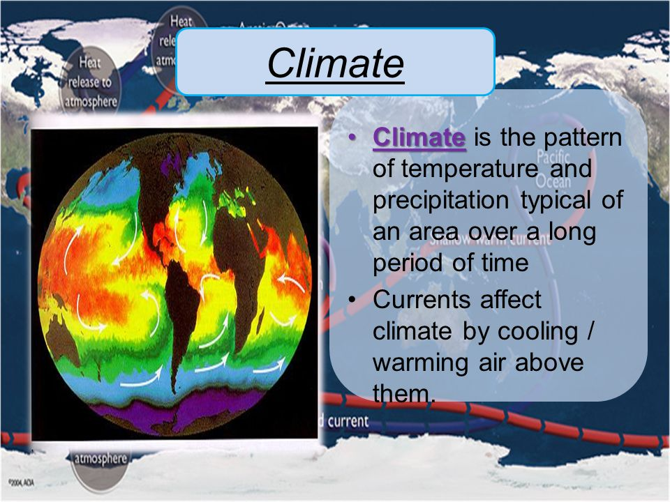 Climate ClimateClimate is the pattern of temperature and precipitation typical of an area over a long period of time Currents affect climate by cooling / warming air above them.