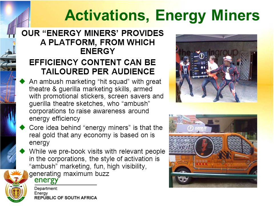 OUR ENERGY MINERS' PROVIDES A PLATFORM, FROM WHICH ENERGY EFFICIENCY CONTENT CAN BE TAILOURED PER AUDIENCE  An ambush marketing hit squad with great theatre & guerilla marketing skills, armed with promotional stickers, screen savers and guerilla theatre sketches, who ambush corporations to raise awareness around energy efficiency  Core idea behind energy miners is that the real gold that any economy is based on is energy  While we pre-book visits with relevant people in the corporations, the style of activation is ambush marketing, fun, high visibility, generating maximum buzz Activations, Energy Miners