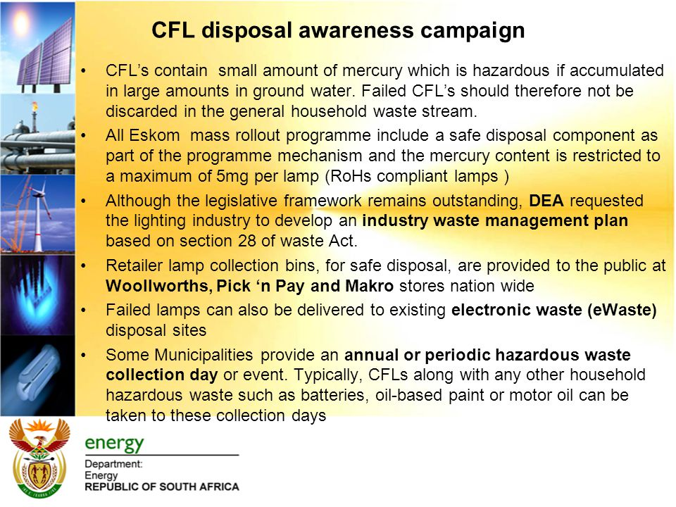 CFL disposal awareness campaign CFL's contain small amount of mercury which is hazardous if accumulated in large amounts in ground water.
