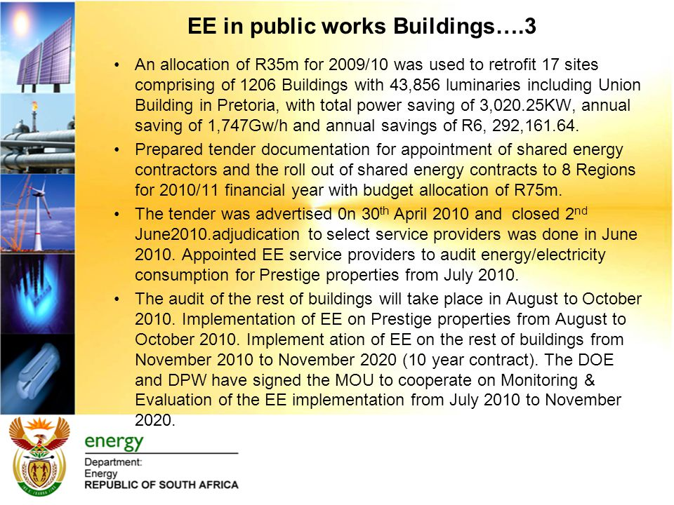 EE in public works Buildings….3 An allocation of R35m for 2009/10 was used to retrofit 17 sites comprising of 1206 Buildings with 43,856 luminaries including Union Building in Pretoria, with total power saving of 3,020.25KW, annual saving of 1,747Gw/h and annual savings of R6, 292,161.64.