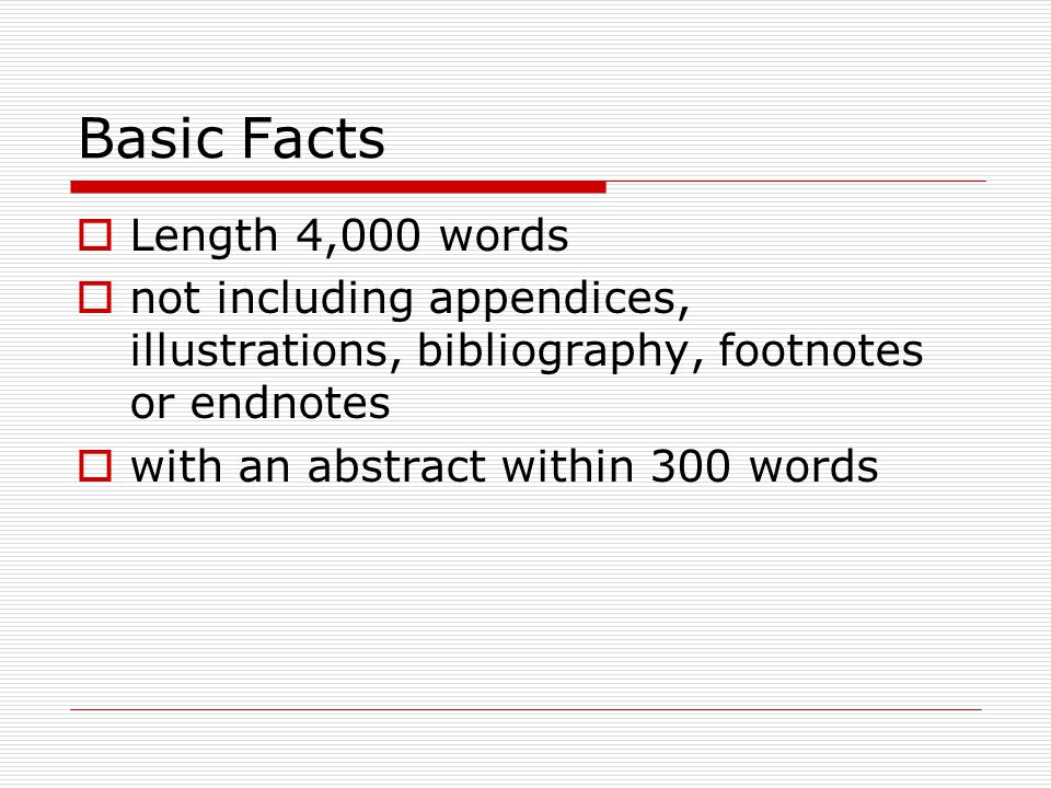 Basic Facts  Length 4,000 words  not including appendices, illustrations, bibliography, footnotes or endnotes  with an abstract within 300 words