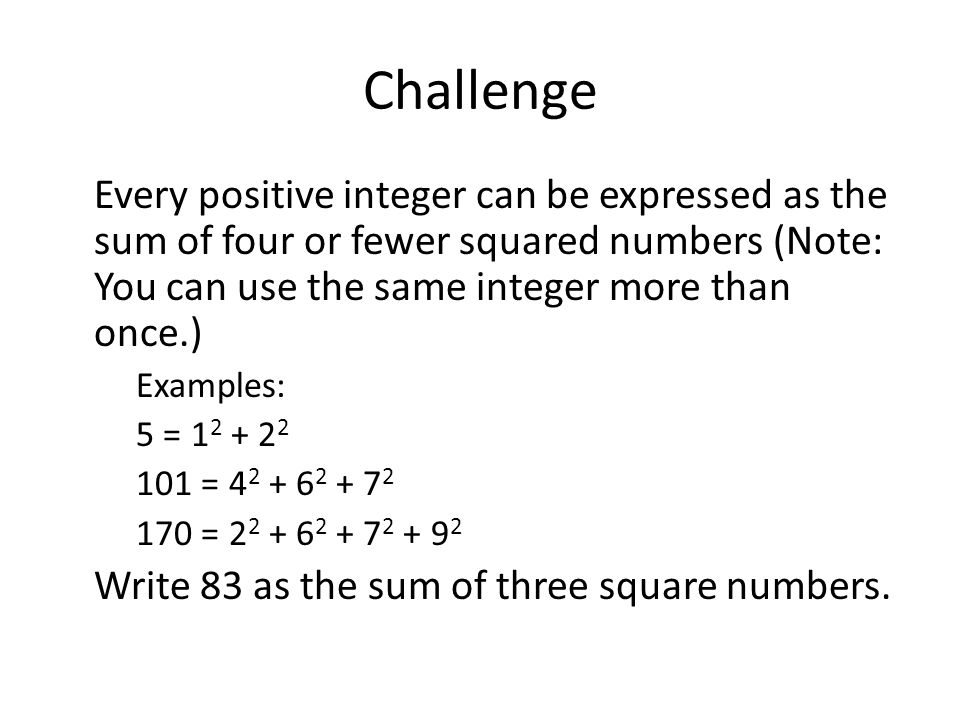 Challenge Every positive integer can be expressed as the sum of four or fewer squared numbers (Note: You can use the same integer more than once.) Exa