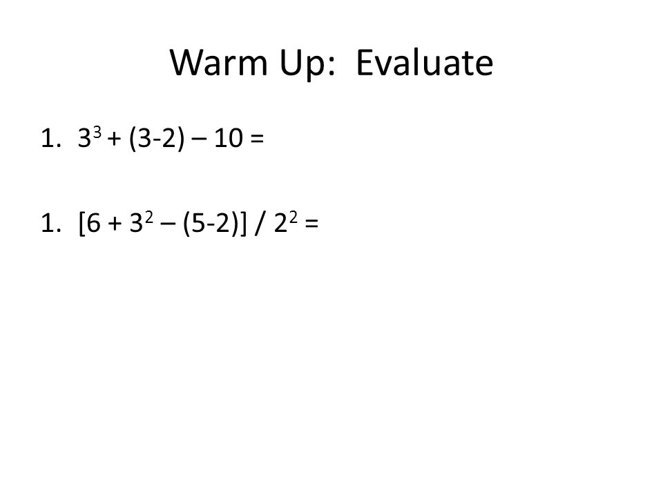 Warm Up: Evaluate 1.3 3 + (3-2) – 10 = 1.[6 + 3 2 – (5-2)] / 2 2 =