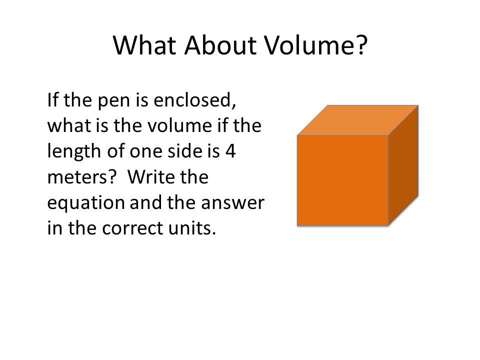What About Volume? If the pen is enclosed, what is the volume if the length of one side is 4 meters? Write the equation and the answer in the correct