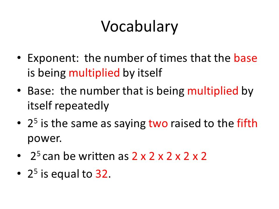 Vocabulary Exponent: the number of times that the base is being multiplied by itself Base: the number that is being multiplied by itself repeatedly 2